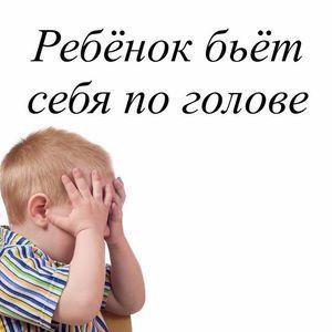 Ребенок бьет себя по голове когда злится: почему, причины